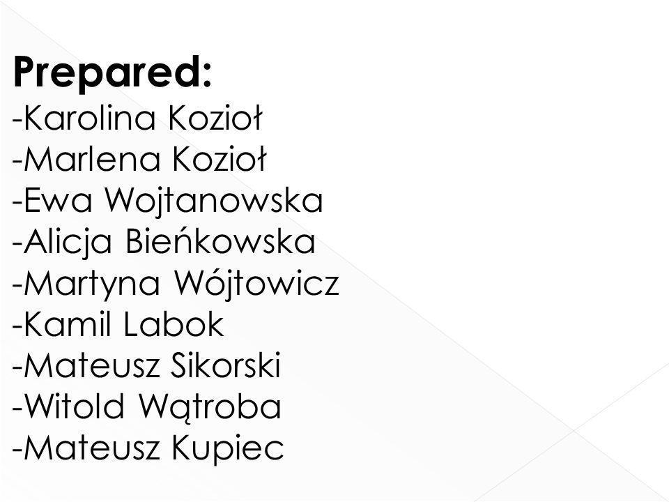Prepared: -Karolina Kozioł -Marlena Kozioł -Ewa Wojtanowska -Alicja Bieńkowska -Martyna Wójtowicz -Kamil Labok -Mateusz Sikorski -Witold Wątroba -Mate