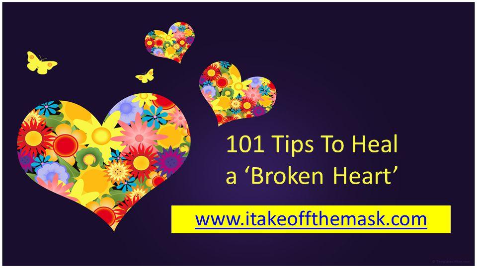 101 Tips To Heal a Broken Heart www.itakeoffthemask.com