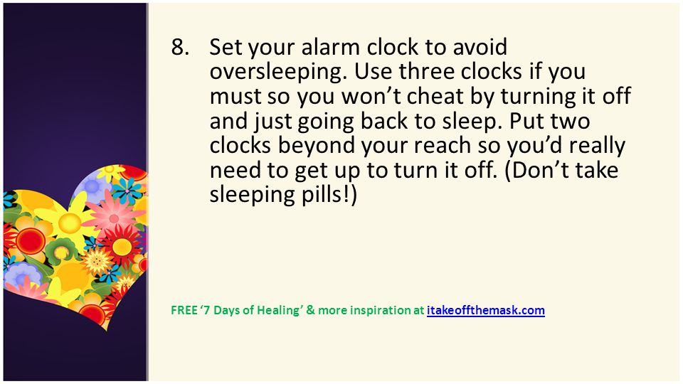 8.Set your alarm clock to avoid oversleeping. Use three clocks if you must so you wont cheat by turning it off and just going back to sleep. Put two c