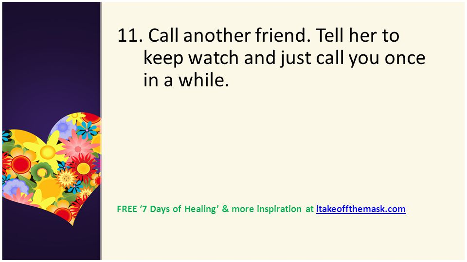 11. Call another friend. Tell her to keep watch and just call you once in a while. FREE 7 Days of Healing & more inspiration at itakeoffthemask.comita