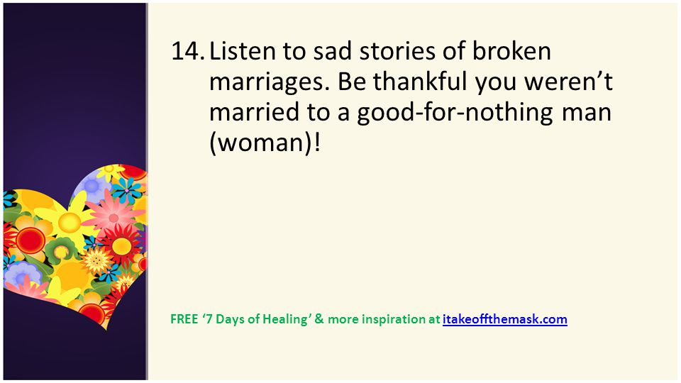 14.Listen to sad stories of broken marriages. Be thankful you werent married to a good-for-nothing man (woman)! FREE 7 Days of Healing & more inspirat