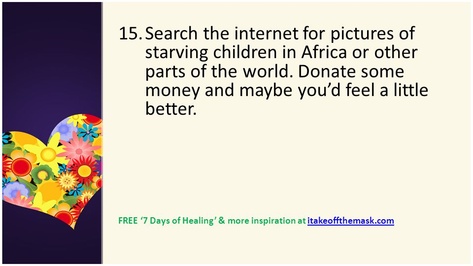 15.Search the internet for pictures of starving children in Africa or other parts of the world. Donate some money and maybe youd feel a little better.