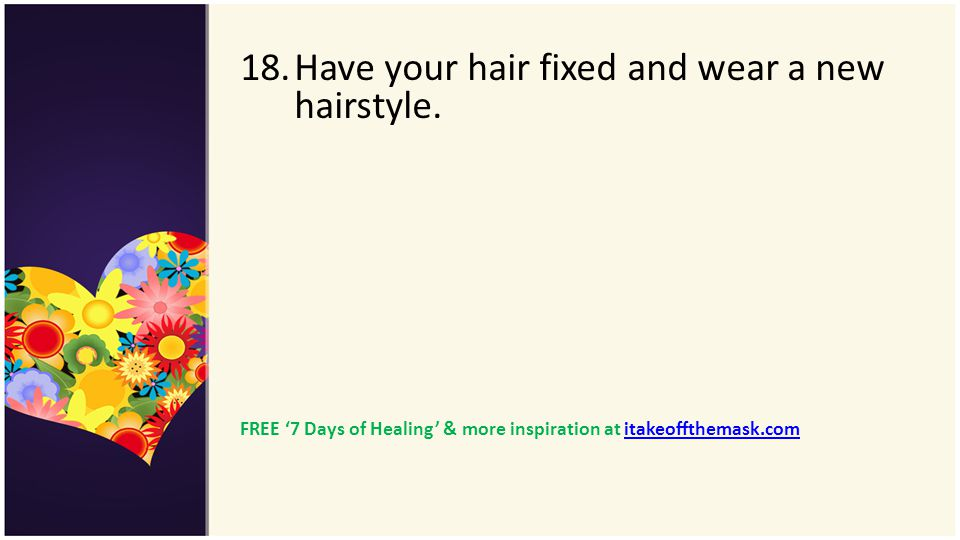 18.Have your hair fixed and wear a new hairstyle. FREE 7 Days of Healing & more inspiration at itakeoffthemask.comitakeoffthemask.com