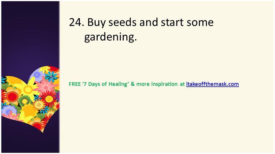 24. Buy seeds and start some gardening. FREE 7 Days of Healing & more inspiration at itakeoffthemask.comitakeoffthemask.com