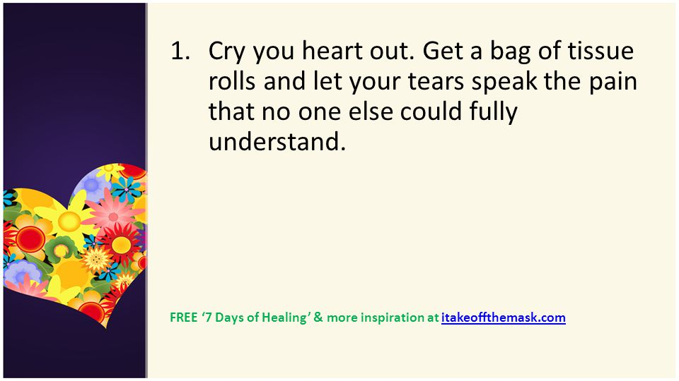 1.Cry you heart out. Get a bag of tissue rolls and let your tears speak the pain that no one else could fully understand. FREE 7 Days of Healing & mor