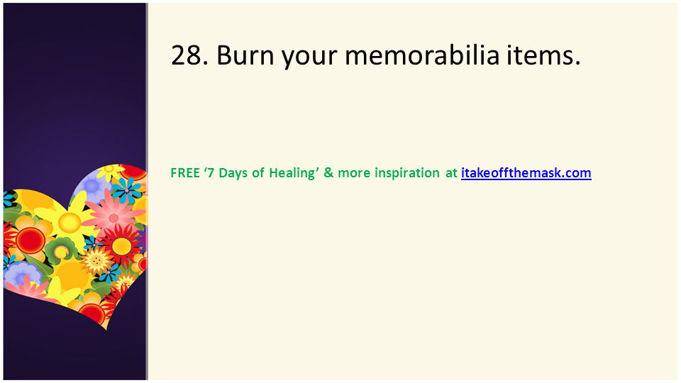 28. Burn your memorabilia items. FREE 7 Days of Healing & more inspiration at itakeoffthemask.comitakeoffthemask.com