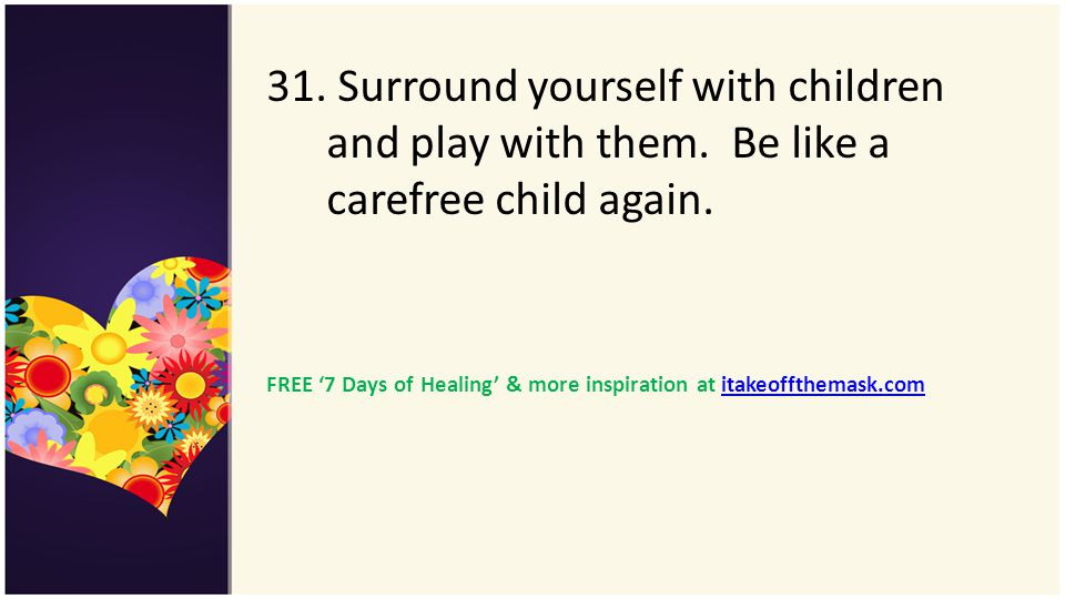 31. Surround yourself with children and play with them. Be like a carefree child again. FREE 7 Days of Healing & more inspiration at itakeoffthemask.c