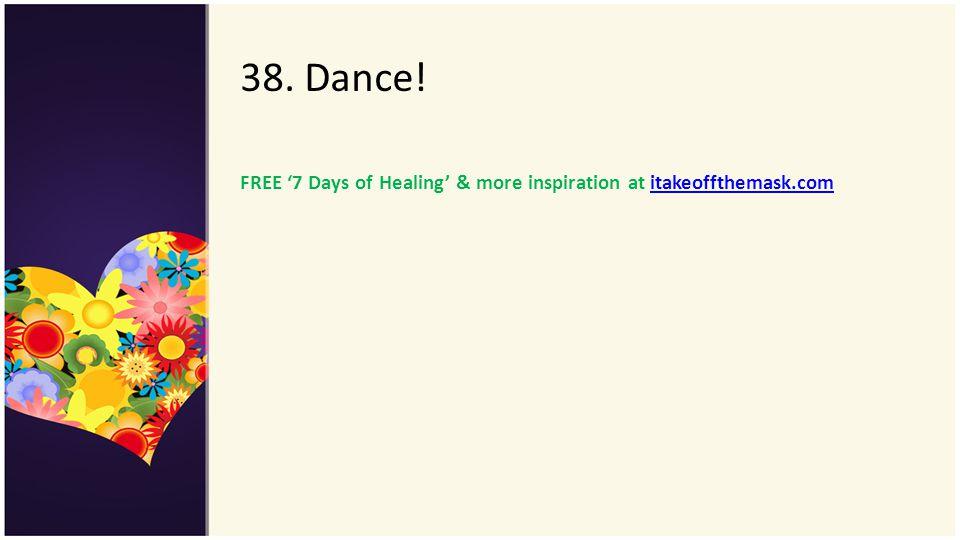 38. Dance! FREE 7 Days of Healing & more inspiration at itakeoffthemask.comitakeoffthemask.com