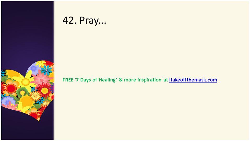 42. Pray... FREE 7 Days of Healing & more inspiration at itakeoffthemask.comitakeoffthemask.com