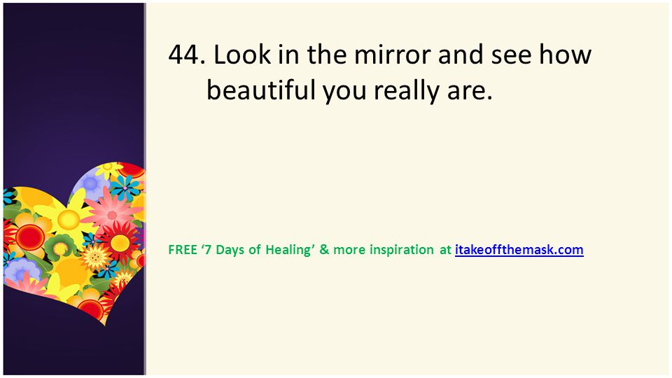 44. Look in the mirror and see how beautiful you really are. FREE 7 Days of Healing & more inspiration at itakeoffthemask.comitakeoffthemask.com
