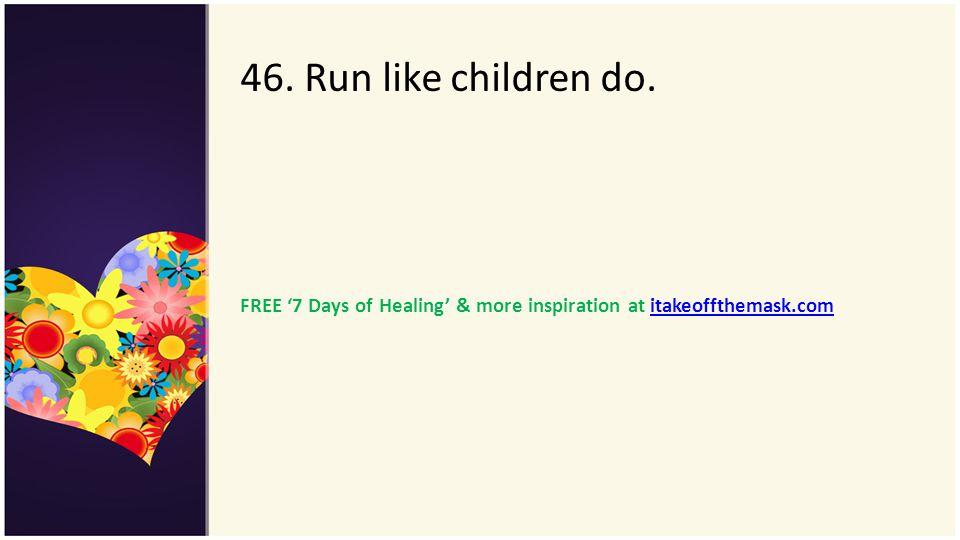46. Run like children do. FREE 7 Days of Healing & more inspiration at itakeoffthemask.comitakeoffthemask.com