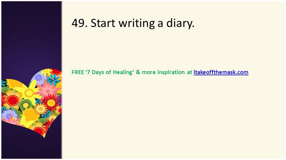 49. Start writing a diary. FREE 7 Days of Healing & more inspiration at itakeoffthemask.comitakeoffthemask.com
