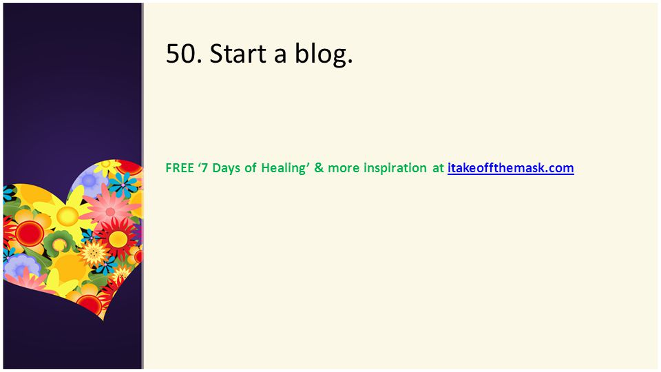 50. Start a blog. FREE 7 Days of Healing & more inspiration at itakeoffthemask.comitakeoffthemask.com