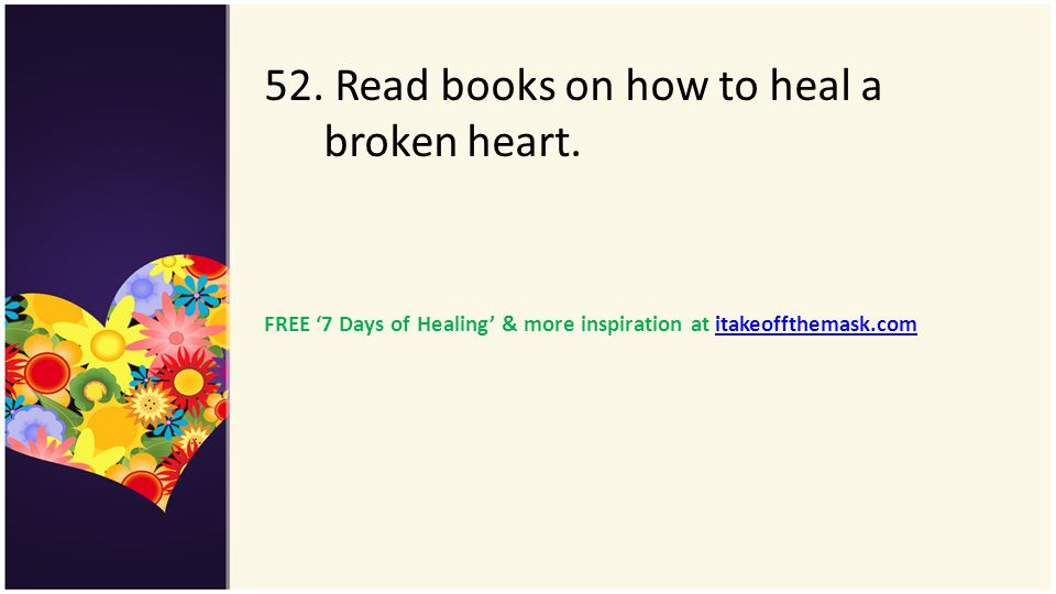 52. Read books on how to heal a broken heart. FREE 7 Days of Healing & more inspiration at itakeoffthemask.comitakeoffthemask.com