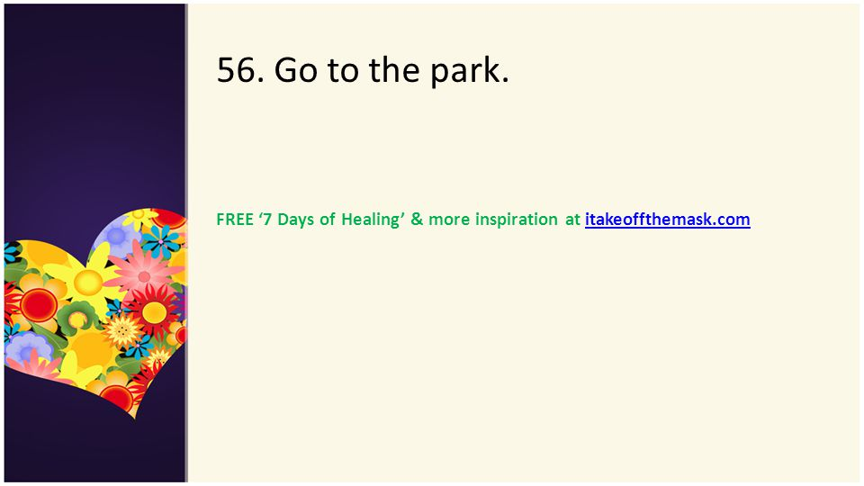 56. Go to the park. FREE 7 Days of Healing & more inspiration at itakeoffthemask.comitakeoffthemask.com