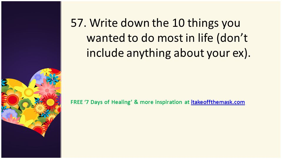 57. Write down the 10 things you wanted to do most in life (dont include anything about your ex). FREE 7 Days of Healing & more inspiration at itakeof