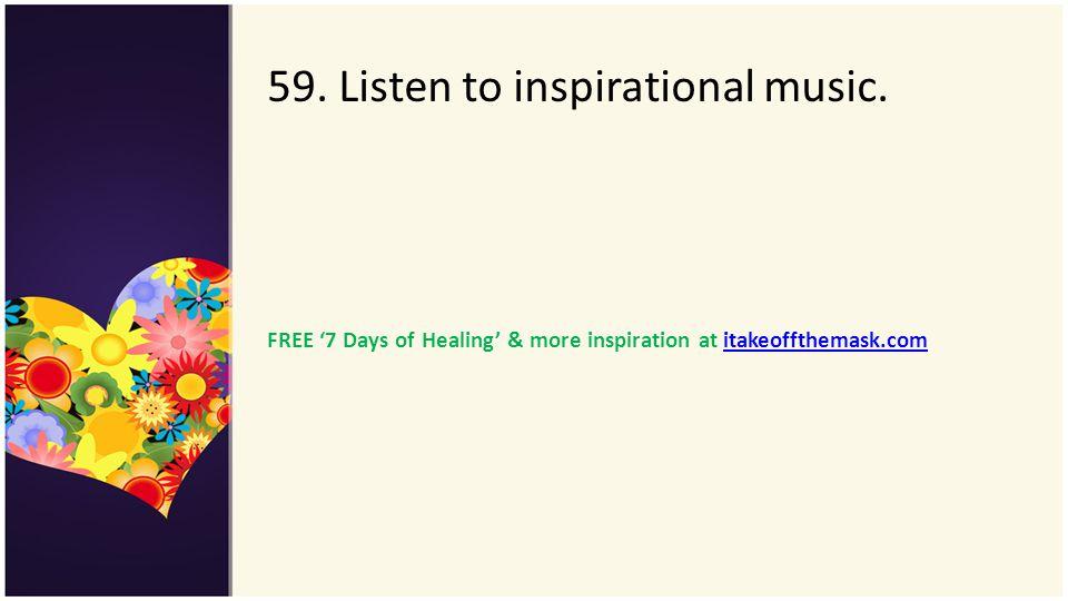 59. Listen to inspirational music. FREE 7 Days of Healing & more inspiration at itakeoffthemask.comitakeoffthemask.com
