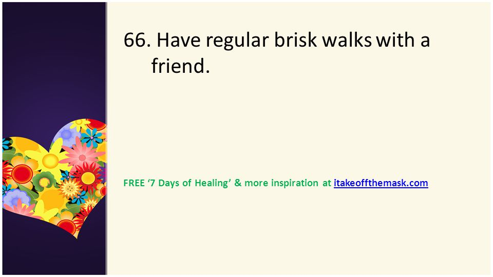 66. Have regular brisk walks with a friend. FREE 7 Days of Healing & more inspiration at itakeoffthemask.comitakeoffthemask.com