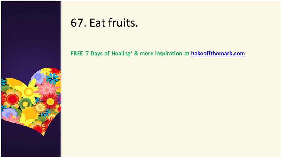 67. Eat fruits. FREE 7 Days of Healing & more inspiration at itakeoffthemask.comitakeoffthemask.com