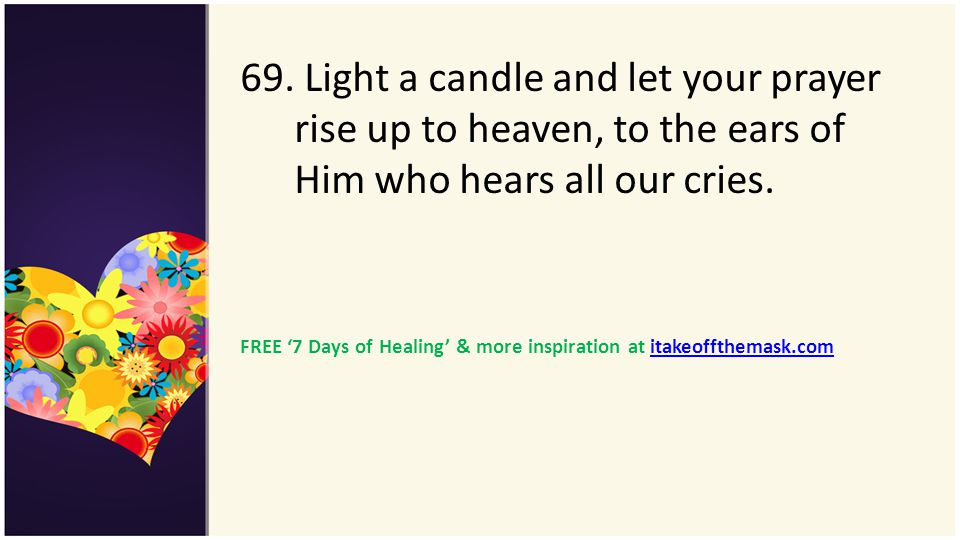 69. Light a candle and let your prayer rise up to heaven, to the ears of Him who hears all our cries. FREE 7 Days of Healing & more inspiration at ita