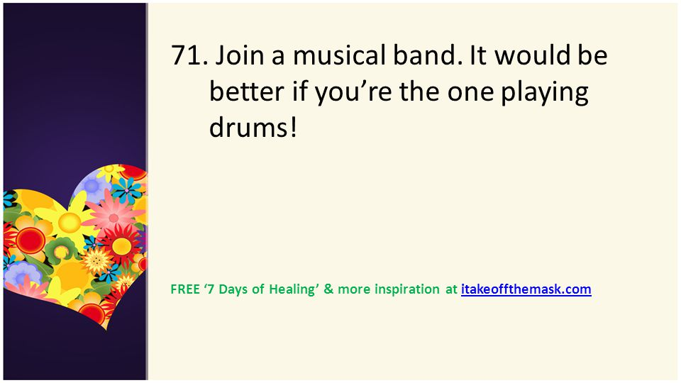71. Join a musical band. It would be better if youre the one playing drums! FREE 7 Days of Healing & more inspiration at itakeoffthemask.comitakeoffth