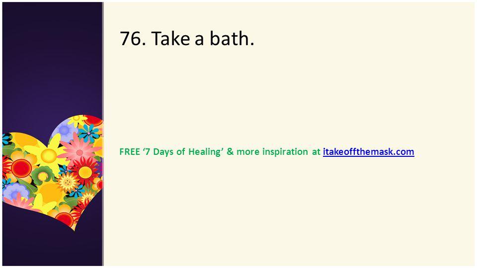 76. Take a bath. FREE 7 Days of Healing & more inspiration at itakeoffthemask.comitakeoffthemask.com