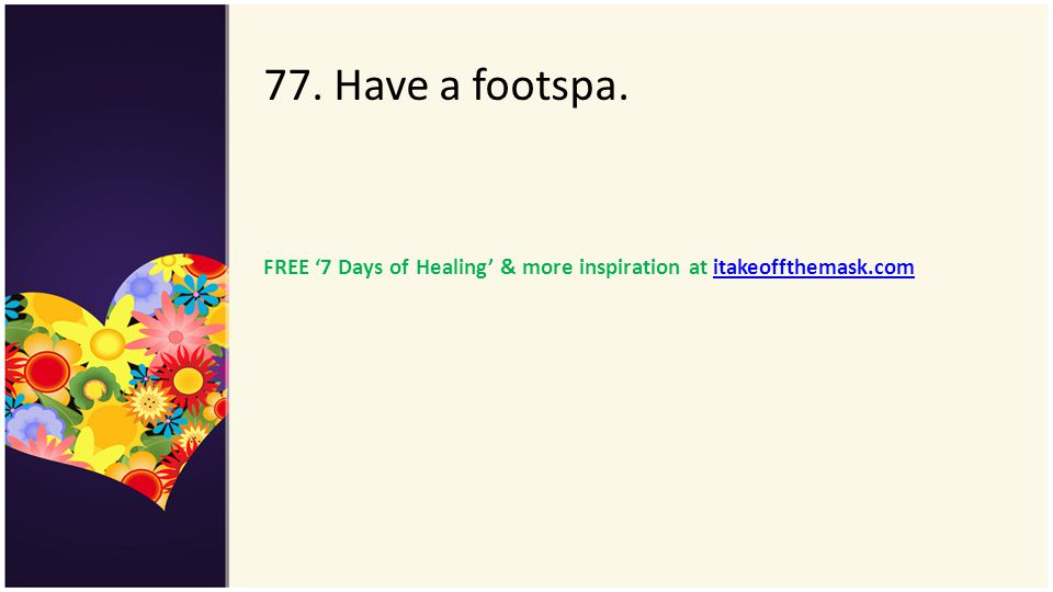 77. Have a footspa. FREE 7 Days of Healing & more inspiration at itakeoffthemask.comitakeoffthemask.com