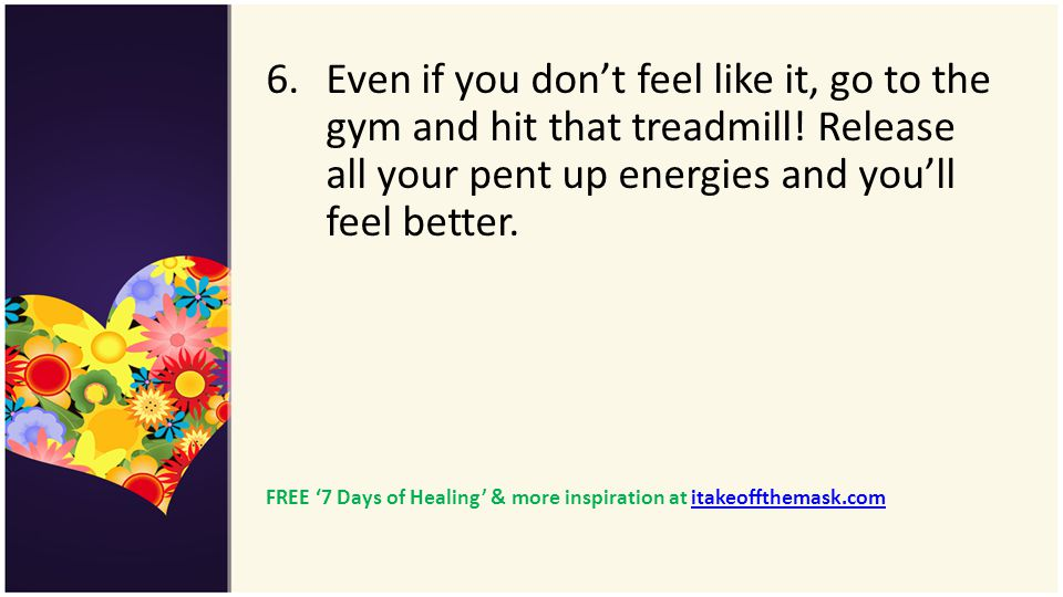 6.Even if you dont feel like it, go to the gym and hit that treadmill! Release all your pent up energies and youll feel better. FREE 7 Days of Healing