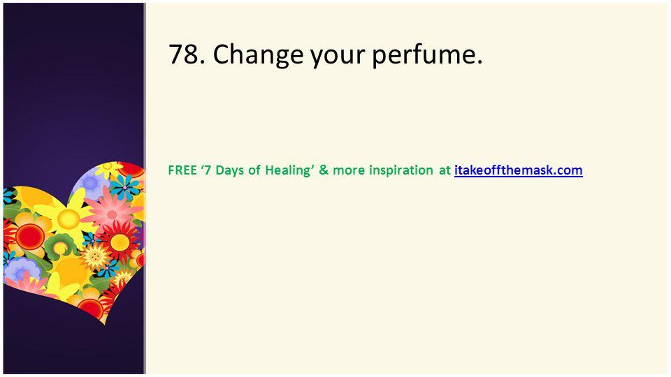78. Change your perfume. FREE 7 Days of Healing & more inspiration at itakeoffthemask.comitakeoffthemask.com