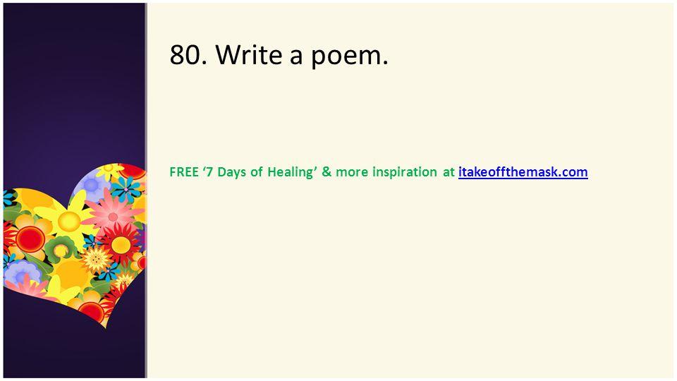 80. Write a poem. FREE 7 Days of Healing & more inspiration at itakeoffthemask.comitakeoffthemask.com