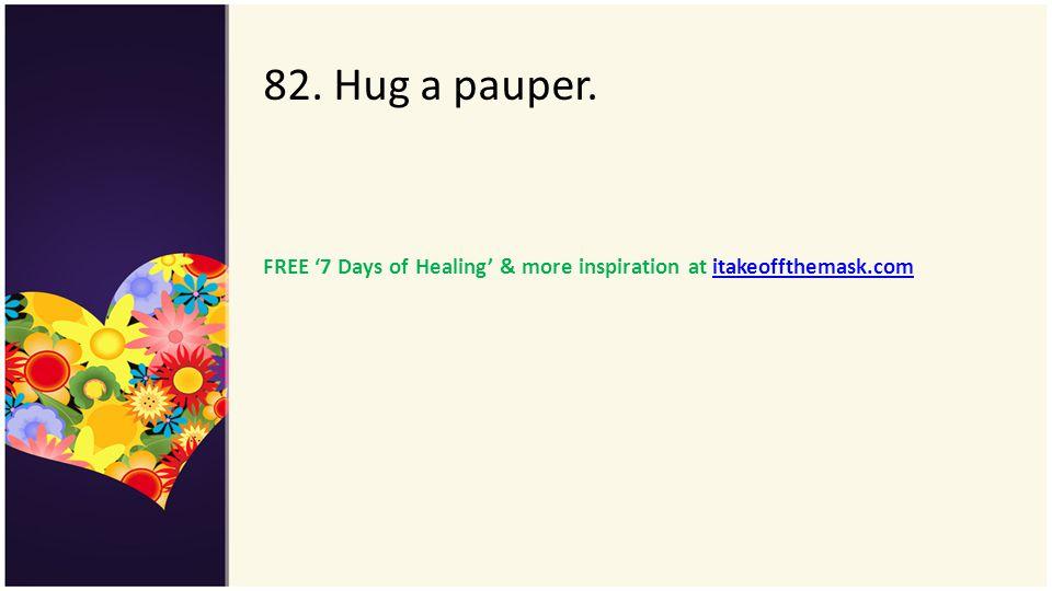 82. Hug a pauper. FREE 7 Days of Healing & more inspiration at itakeoffthemask.comitakeoffthemask.com