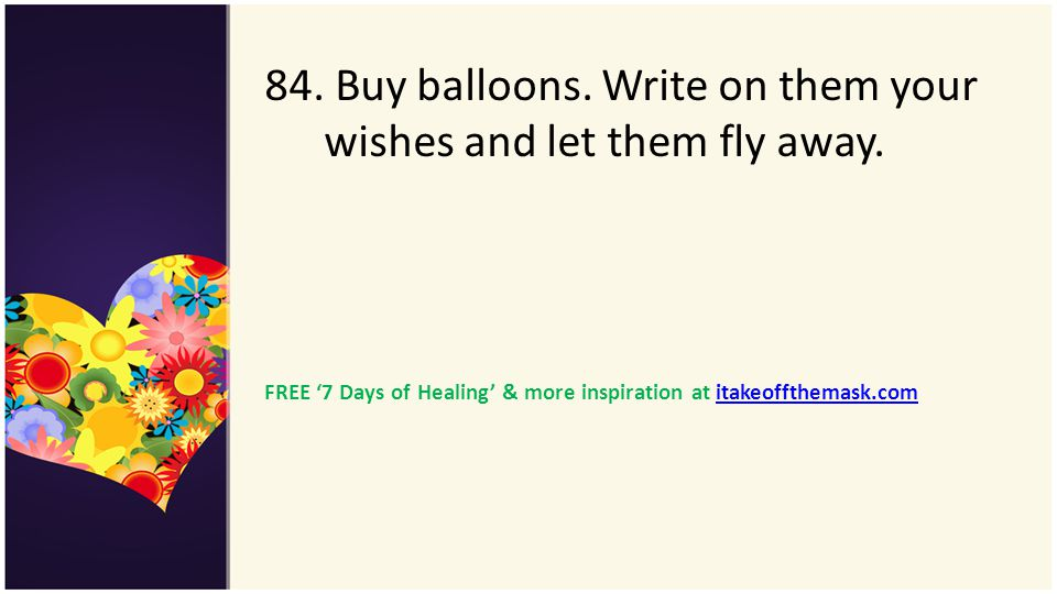 84. Buy balloons. Write on them your wishes and let them fly away. FREE 7 Days of Healing & more inspiration at itakeoffthemask.comitakeoffthemask.com