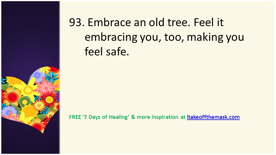 93. Embrace an old tree. Feel it embracing you, too, making you feel safe. FREE 7 Days of Healing & more inspiration at itakeoffthemask.comitakeoffthe