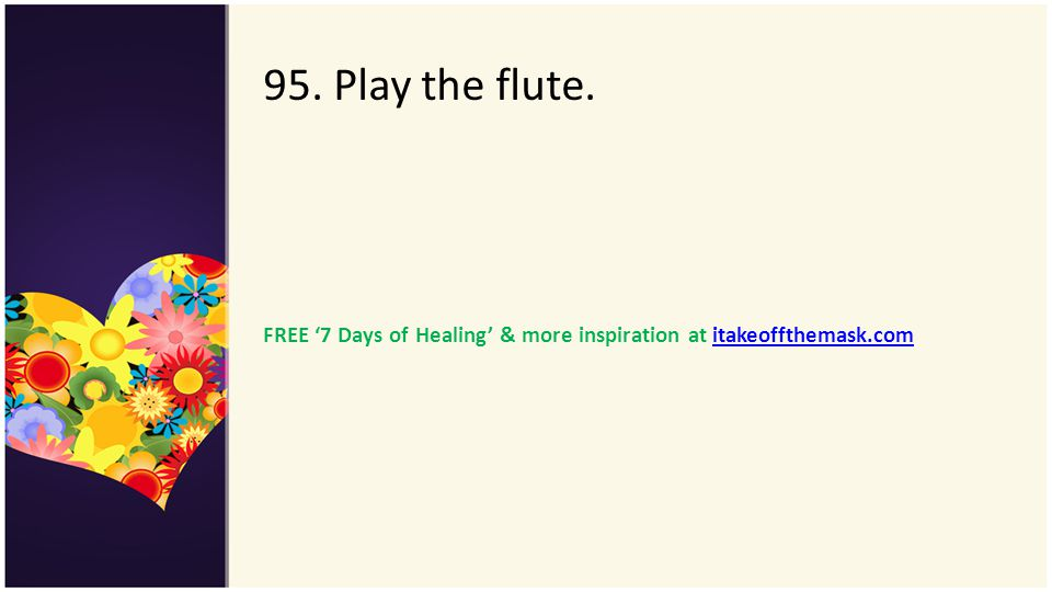 95. Play the flute. FREE 7 Days of Healing & more inspiration at itakeoffthemask.comitakeoffthemask.com