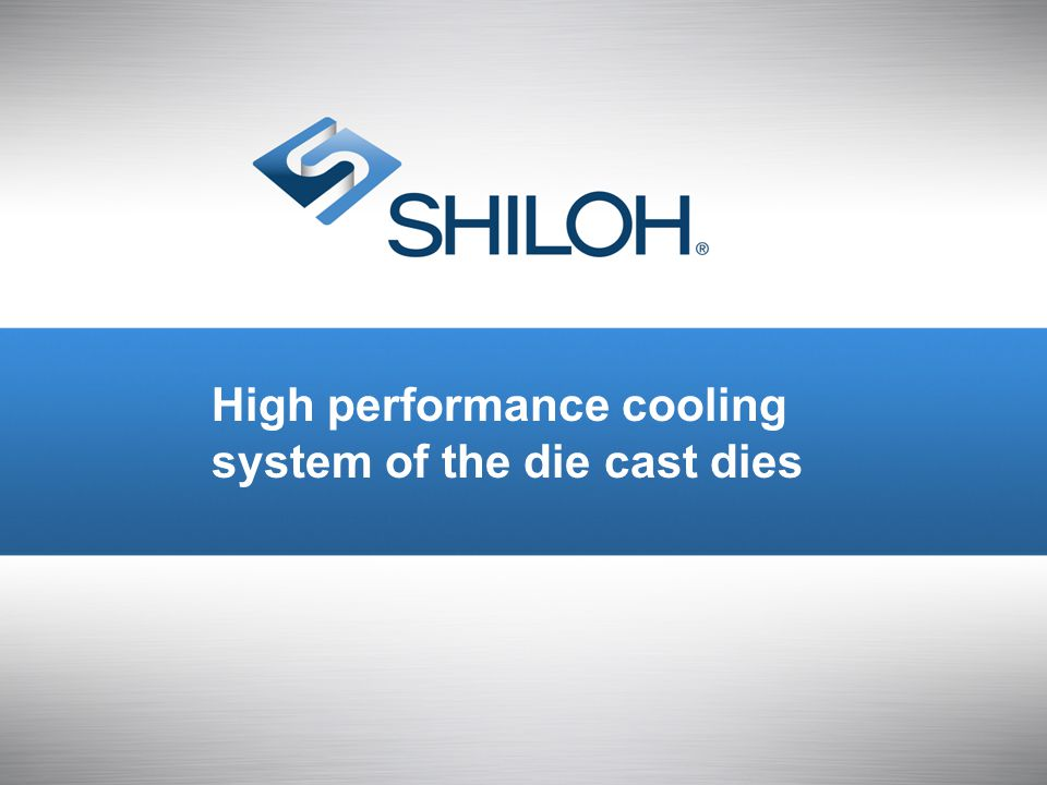 © All material copyright Shiloh and should be considered confidential and not for distribution. 1 High performance cooling system of the die cast dies