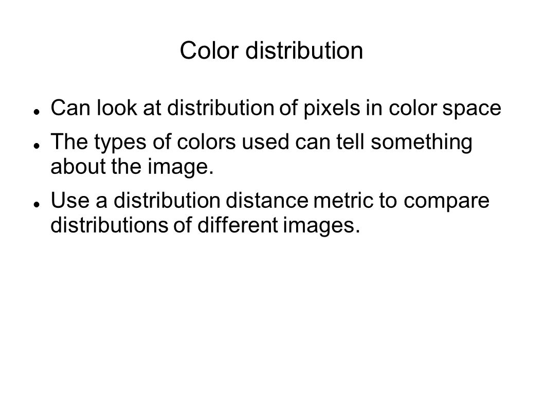 Color distribution Can look at distribution of pixels in color space The types of colors used can tell something about the image.