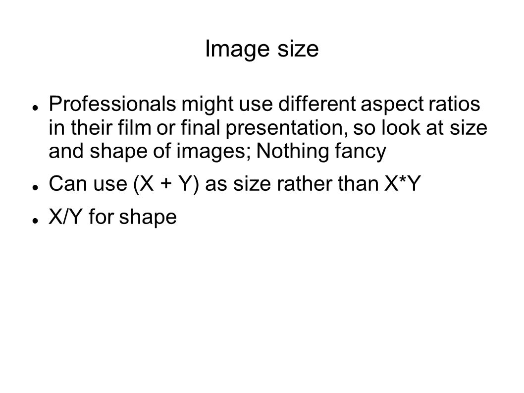 Image size Professionals might use different aspect ratios in their film or final presentation, so look at size and shape of images; Nothing fancy Can use (X + Y) as size rather than X*Y X/Y for shape