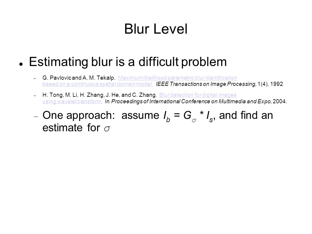 Blur Level Estimating blur is a difficult problem G. Pavlovic and A. M. Tekalp. Maximum likelihood parametric blur identification based on a continuou