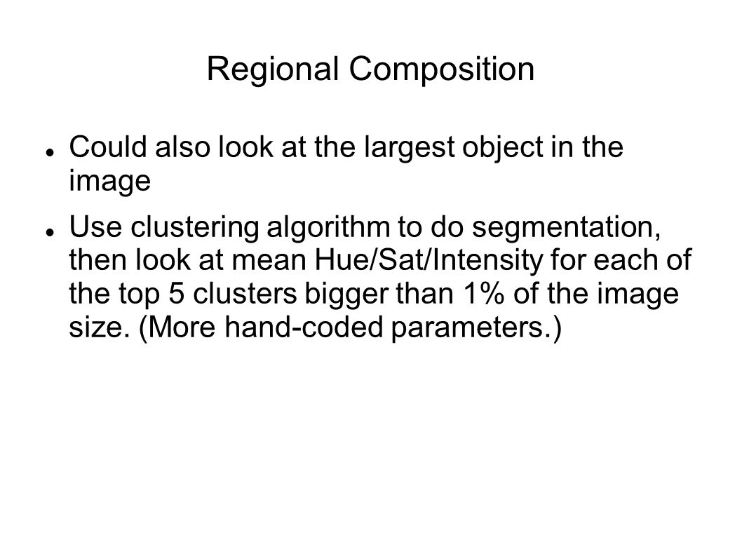 Regional Composition Could also look at the largest object in the image Use clustering algorithm to do segmentation, then look at mean Hue/Sat/Intensity for each of the top 5 clusters bigger than 1% of the image size.