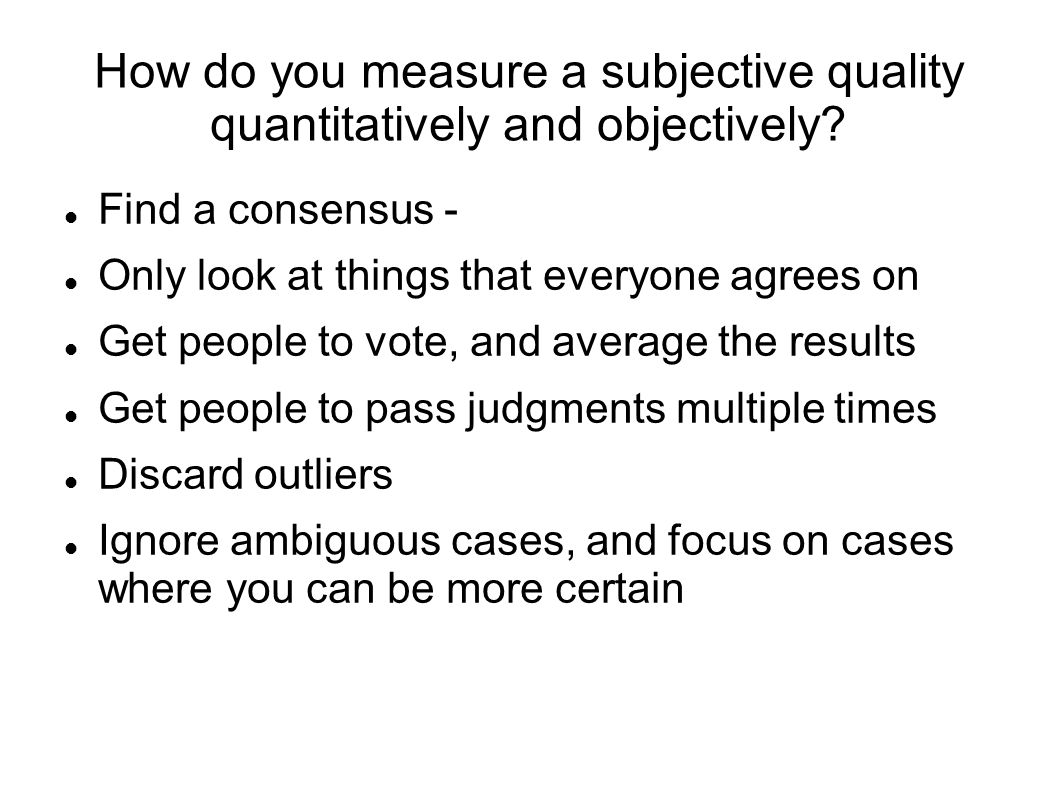 How do you measure a subjective quality quantitatively and objectively? Find a consensus - Only look at things that everyone agrees on Get people to v