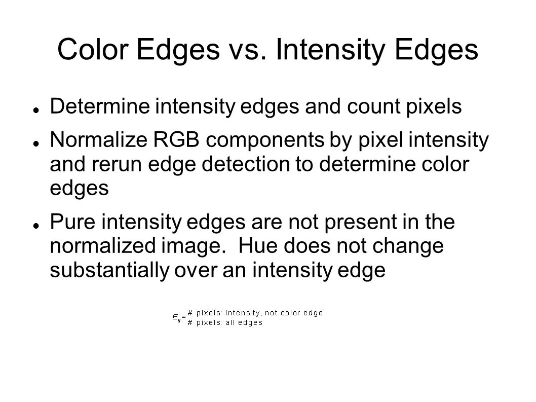 Color Edges vs. Intensity Edges Determine intensity edges and count pixels Normalize RGB components by pixel intensity and rerun edge detection to det