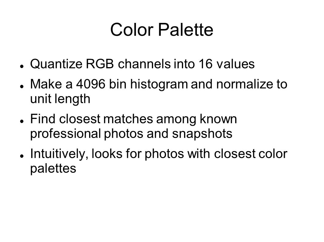 Color Palette Quantize RGB channels into 16 values Make a 4096 bin histogram and normalize to unit length Find closest matches among known professional photos and snapshots Intuitively, looks for photos with closest color palettes