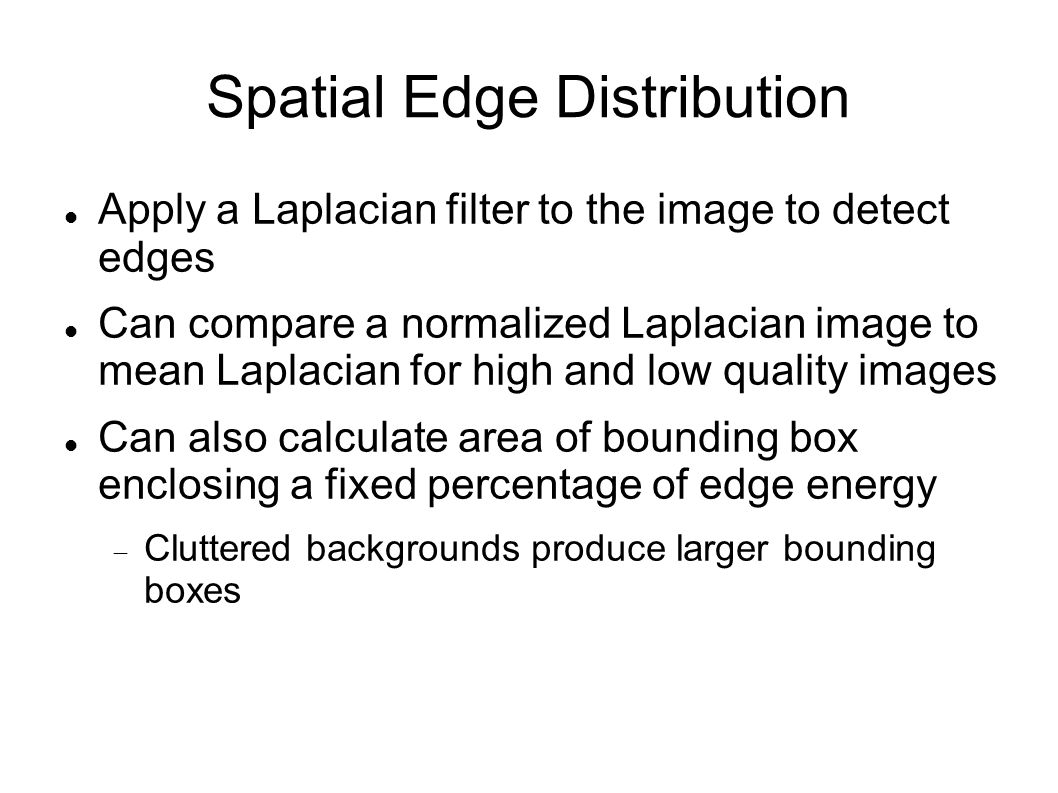 Spatial Edge Distribution Apply a Laplacian filter to the image to detect edges Can compare a normalized Laplacian image to mean Laplacian for high an