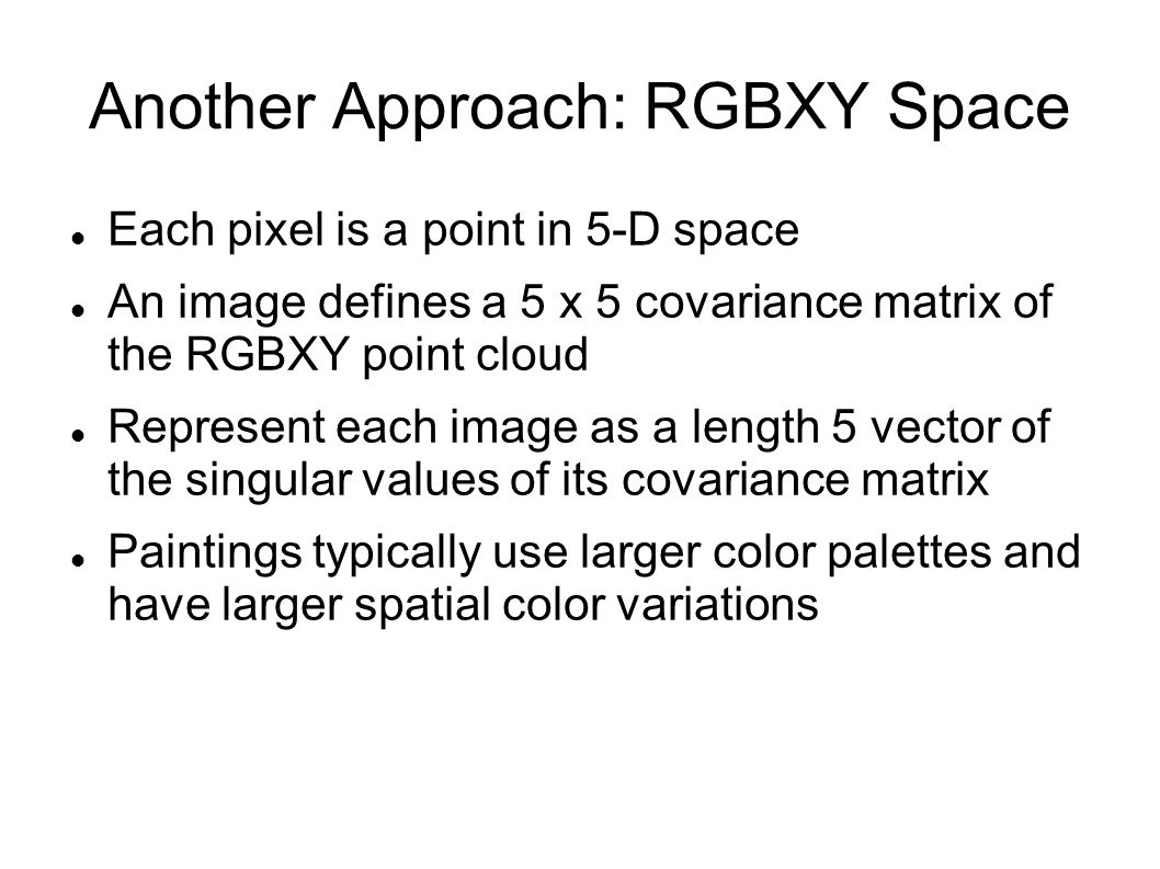Another Approach: RGBXY Space Each pixel is a point in 5-D space An image defines a 5 x 5 covariance matrix of the RGBXY point cloud Represent each image as a length 5 vector of the singular values of its covariance matrix Paintings typically use larger color palettes and have larger spatial color variations