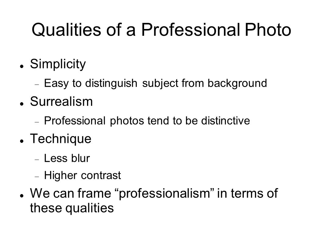 Qualities of a Professional Photo Simplicity Easy to distinguish subject from background Surrealism Professional photos tend to be distinctive Techniq