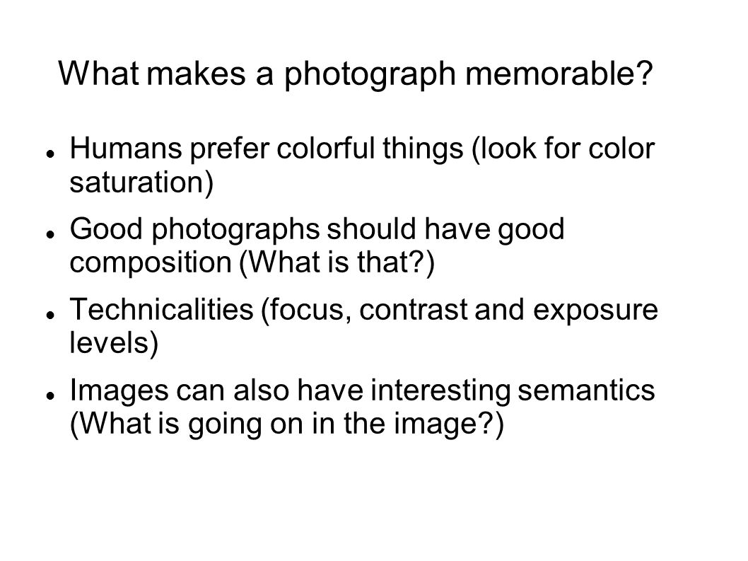 What makes a photograph memorable? Humans prefer colorful things (look for color saturation) Good photographs should have good composition (What is th