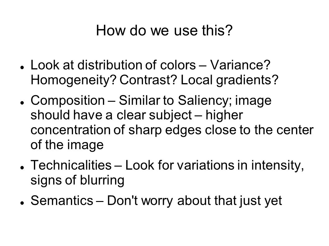 How do we use this? Look at distribution of colors – Variance? Homogeneity? Contrast? Local gradients? Composition – Similar to Saliency; image should