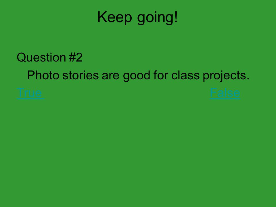 Keep going! Question #2 Photo stories are good for class projects. TrueFalse
