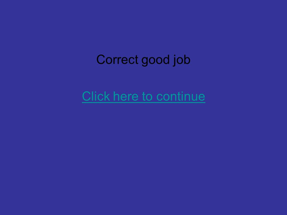 Correct good job Click here to continue