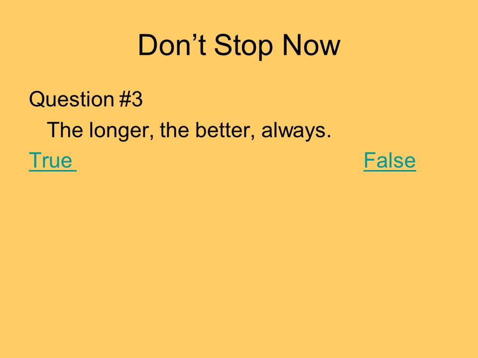 Dont Stop Now Question #3 The longer, the better, always. TrueFalse